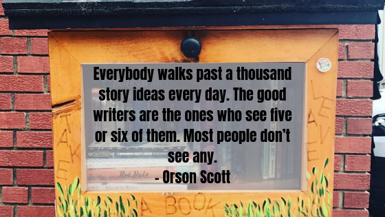 everybody walks past a thousand story ideas every day. the good writers are the ones who see five or six of them. most people don_t see any.- orson scott